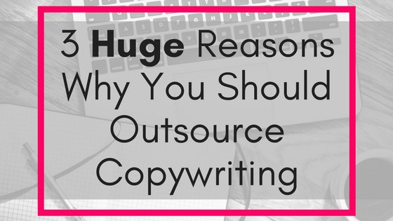 3 HUGE Reasons Why You Should Outsource Copywriting image